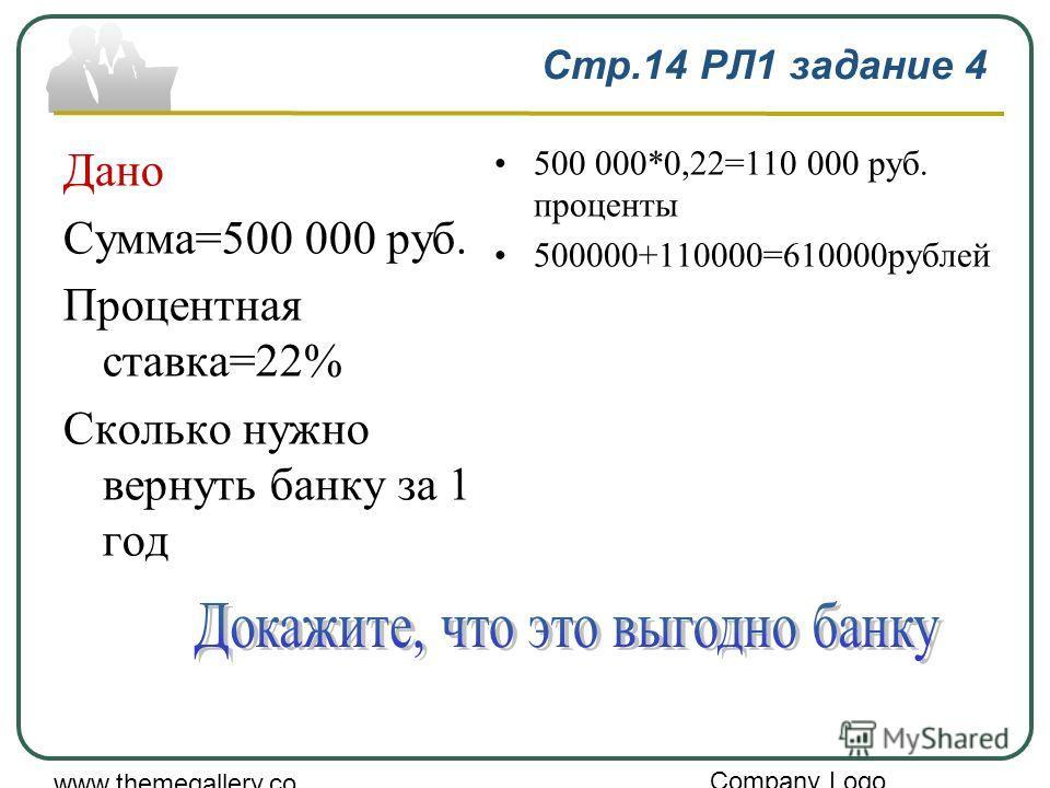 Company Logo www.themegallery.co m Стр.14 РЛ1 задание 4 Дано Сумма=500 000 руб. Процентная ставка=22% Сколько нужно вернуть банку за 1 год 500 000*0,22=110 000 руб. проценты 500000+110000=610000рублей