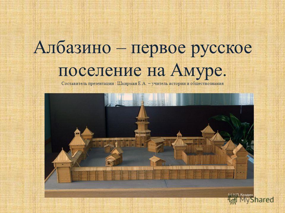 Албазино – первое русское поселение на Амуре. Составитель презентации : Шкирман Е.А. – учитель истории и обществознания