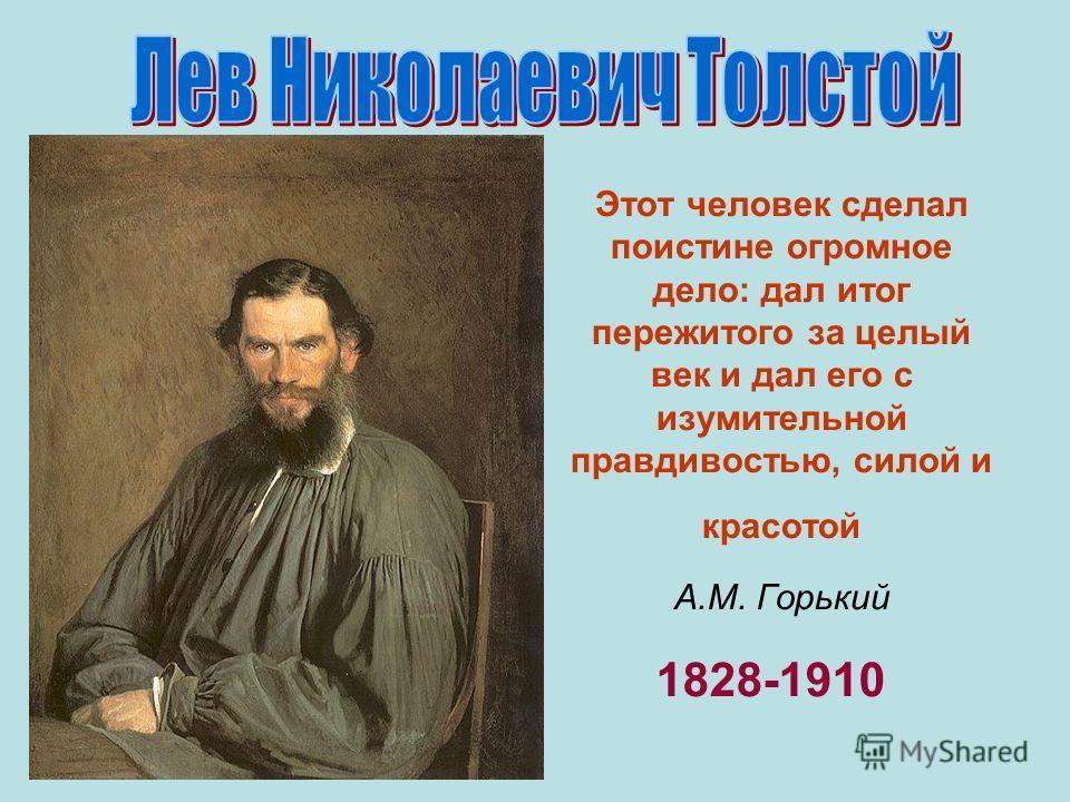Этот человек сделал поистине огромное дело: дал итог пережитого за целый век и дал его с изумительной правдивостью, силой и красотой А.М. Горький 1828-1910