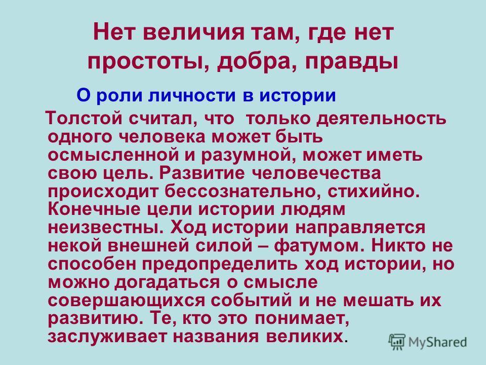 Нет величия там, где нет простоты, добра, правды О роли личности в истории Толстой считал, что только деятельность одного человека может быть осмысленной и разумной, может иметь свою цель. Развитие человечества происходит бессознательно, стихийно. Ко