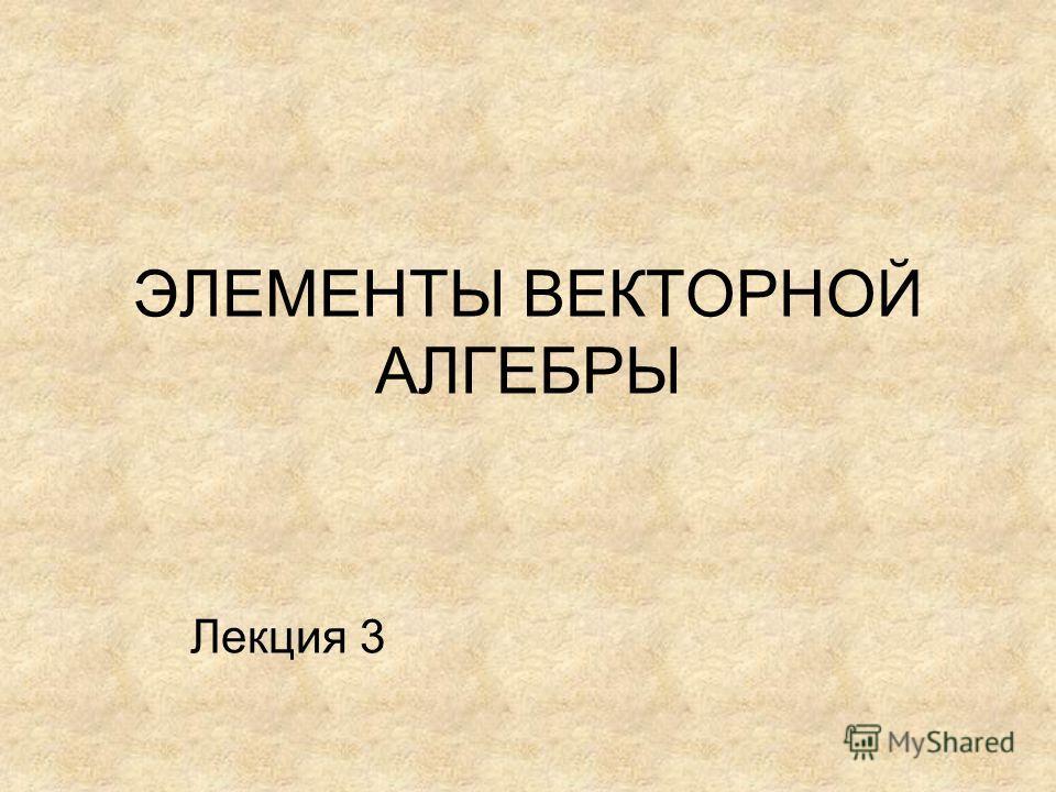 ЭЛЕМЕНТЫ ВЕКТОРНОЙ АЛГЕБРЫ Лекция 3