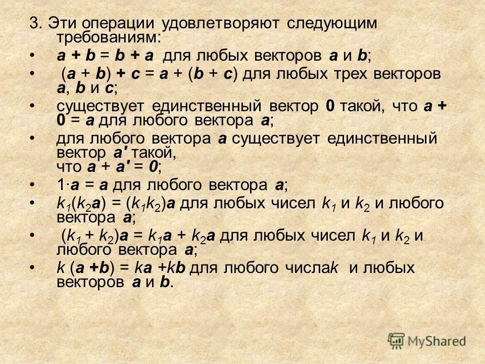 3. Эти операции удовлетворяют следующим требованиям: а + b = b + а для любых векторов а и b; (а + b) + с = а + (b + с) для любых трех векторов a, b и с; существует единственный вектор 0 такой, что а + 0 = а для любого вектора а; для любого вектора а