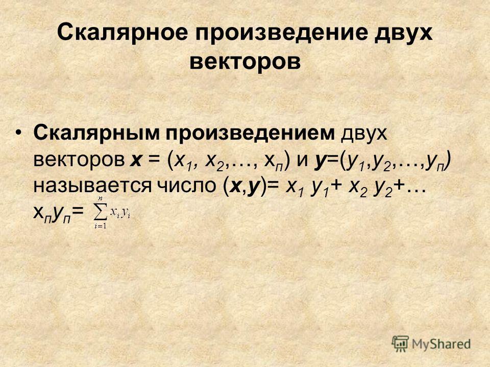 Скалярное произведение двух векторов Скалярным произведением двух векторов х = (х 1, х 2,…, х п ) и у=(у 1,у 2,…,у п ) называется число (х,у)= х 1 у 1 + х 2 у 2 +… х п у п =