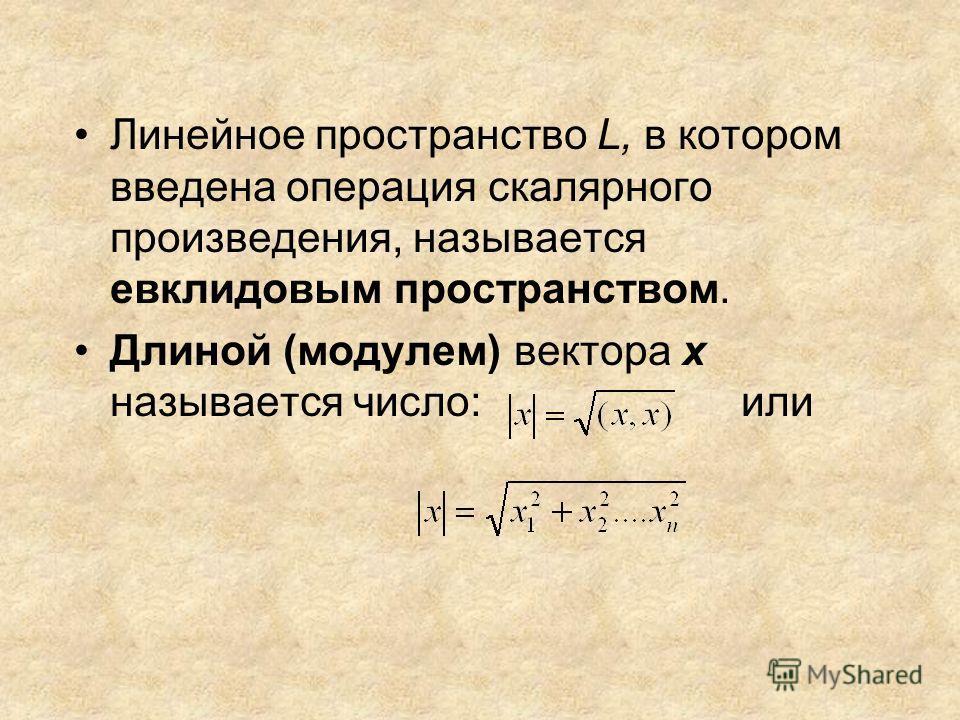 Линейное пространство L, в котором введена операция скалярного произведения, называется евклидовым пространством. Длиной (модулем) вектора х называется число: или