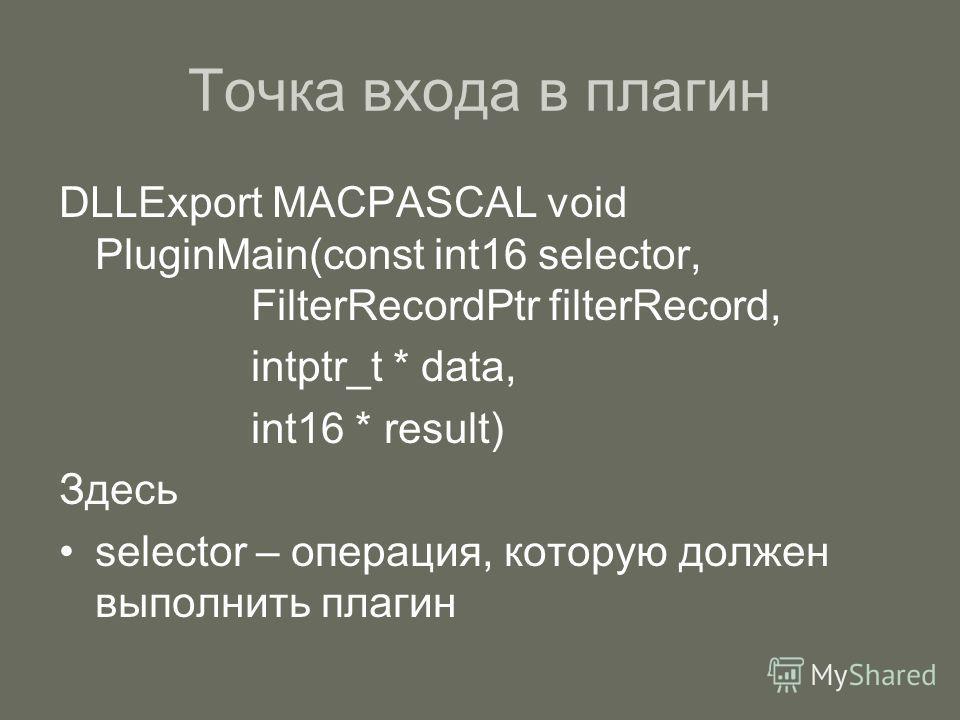 Точка входа в плагин DLLExport MACPASCAL void PluginMain(const int16 selector, FilterRecordPtr filterRecord, intptr_t * data, int16 * result) Здесь selector – операция, которую должен выполнить плагин