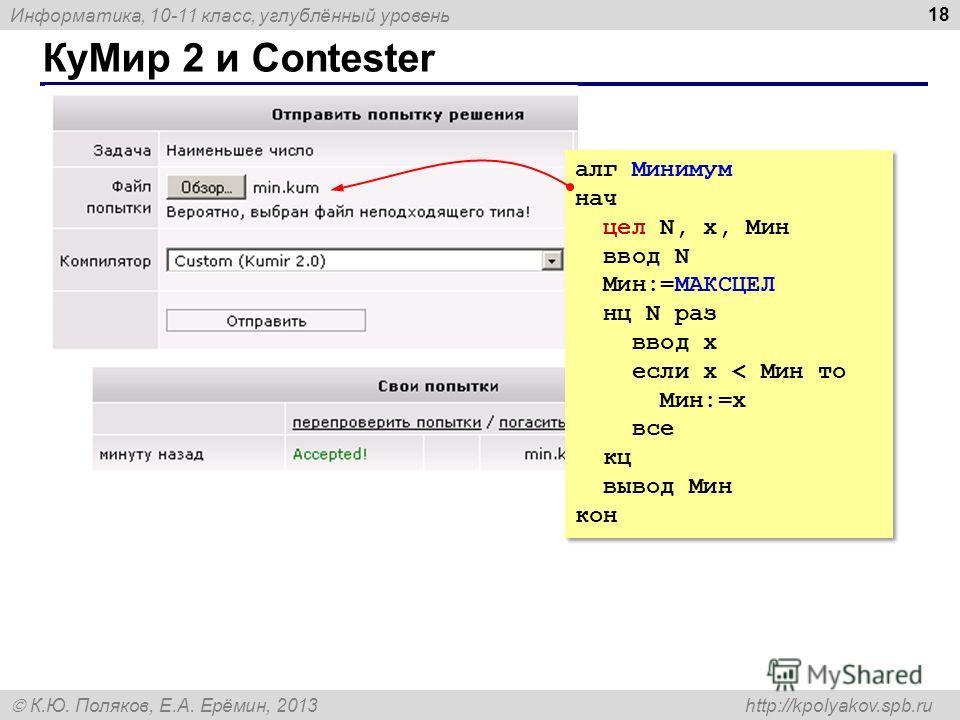 Информатика, 10-11 класс, углублённый уровень К.Ю. Поляков, Е.А. Ерёмин, 2013 http://kpolyakov.spb.ru КуМир 2 и Contester 18 алг Минимум нач цел N, x, Мин ввод N Мин:=МАКСЦЕЛ нц N раз ввод x если x < Мин то Мин:=x все кц вывод Мин кон алг Минимум нач