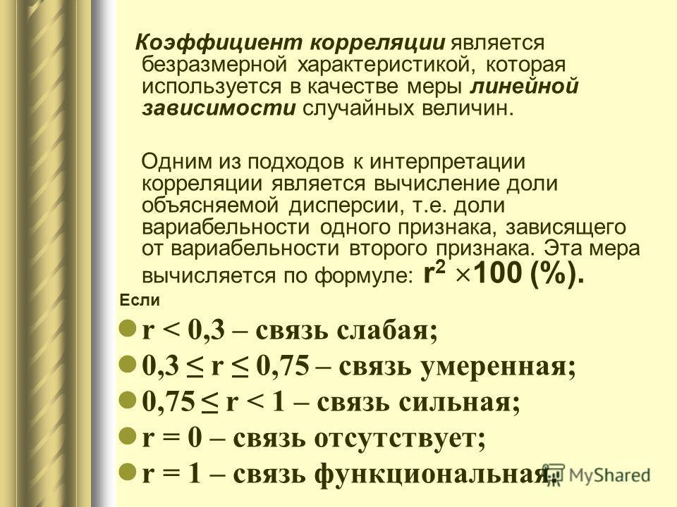 Коэффициент корреляции является безразмерной характеристикой, которая используется в качестве меры линейной зависимости случайных величин. Одним из подходов к интерпретации корреляции является вычисление доли объясняемой дисперсии, т.е. доли вариабел