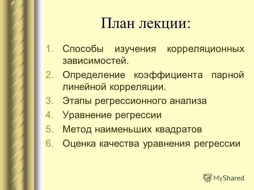 План лекции: 1.Способы изучения корреляционных зависимостей. 2.Определение коэффициента парной линейной корреляции. 3.Этапы регрессионного анализа 4.Уравнение регрессии 5.Метод наименьших квадратов 6.Оценка качества уравнения регрессии