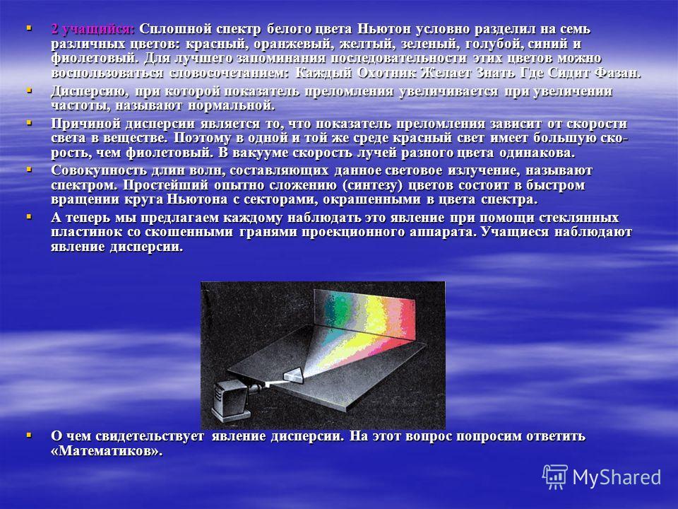 2 учащийся: Сплошной спектр белого цвета Ньютон условно разделил на семь различных цветов: красный, оранжевый, желтый, зеленый, голубой, синий и фиолетовый. Для лучшего запоминания последовательности этих цветов можно воспользоваться словосочетанием: