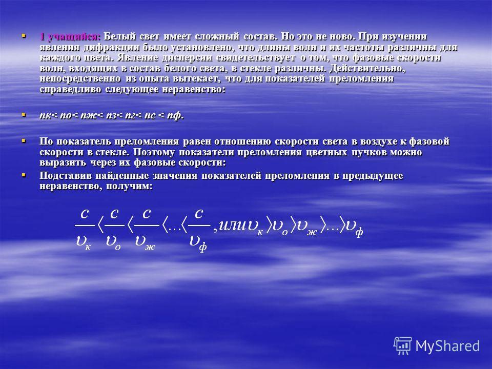 1 учащийся: Белый свет имеет сложный состав. Но это не ново. При изучении явления дифракции было установлено, что длины волн и их частоты различны для каждого цвета. Явление дисперсии свидетельствует о том, что фазовые скорости волн, входящих в соста