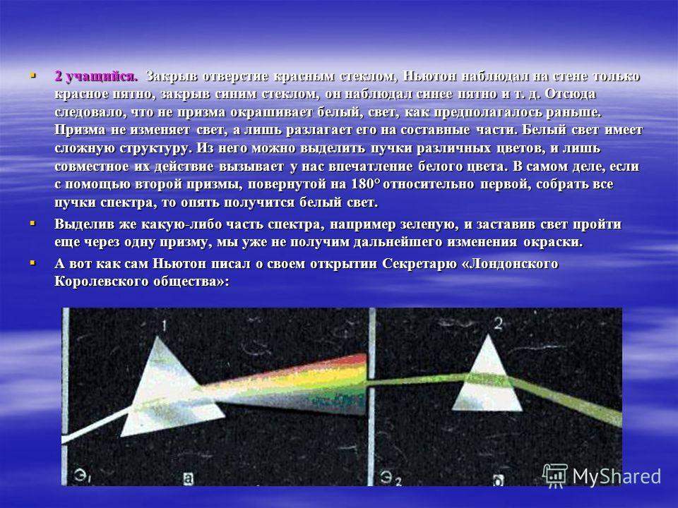 2 учащийся. Закрыв отверстие красным стеклом, Ньютон наблюдал на стене только красное пятно, закрыв синим стеклом, он наблюдал синее пятно и т. д. Отсюда следовало, что не призма окрашивает белый, свет, как предполагалось раньше. Призма не изменяет