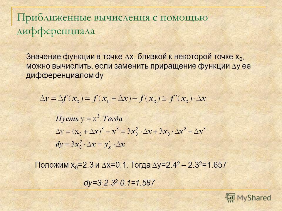 Приближенные вычисления с помощью дифференциала Значение функции в точке х, близкой к некоторой точке х 0, можно вычислить, если заменить приращение функции y ее дифференциалом dy Положим х 0 =2.3 и х=0.1. Тогда y=2.4 2 – 2.3 2 =1.657 dy=3·2.3 2 ·0.1