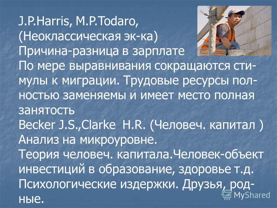 J.P.Harris, M.P.Todaro, (Неоклассическая эк-ка) Причина-разница в зарплате По мере выравнивания сокращаются сти- мулы к миграции. Трудовые ресурсы пол- ностью заменяемы и имеет место полная занятость Becker J.S.,Clarke H.R. (Человеч. капитал ) Анализ