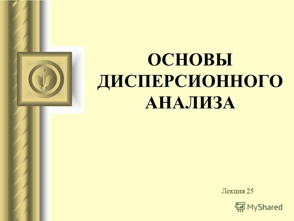 ОСНОВЫ ДИСПЕРСИОННОГО АНАЛИЗА Лекция 25