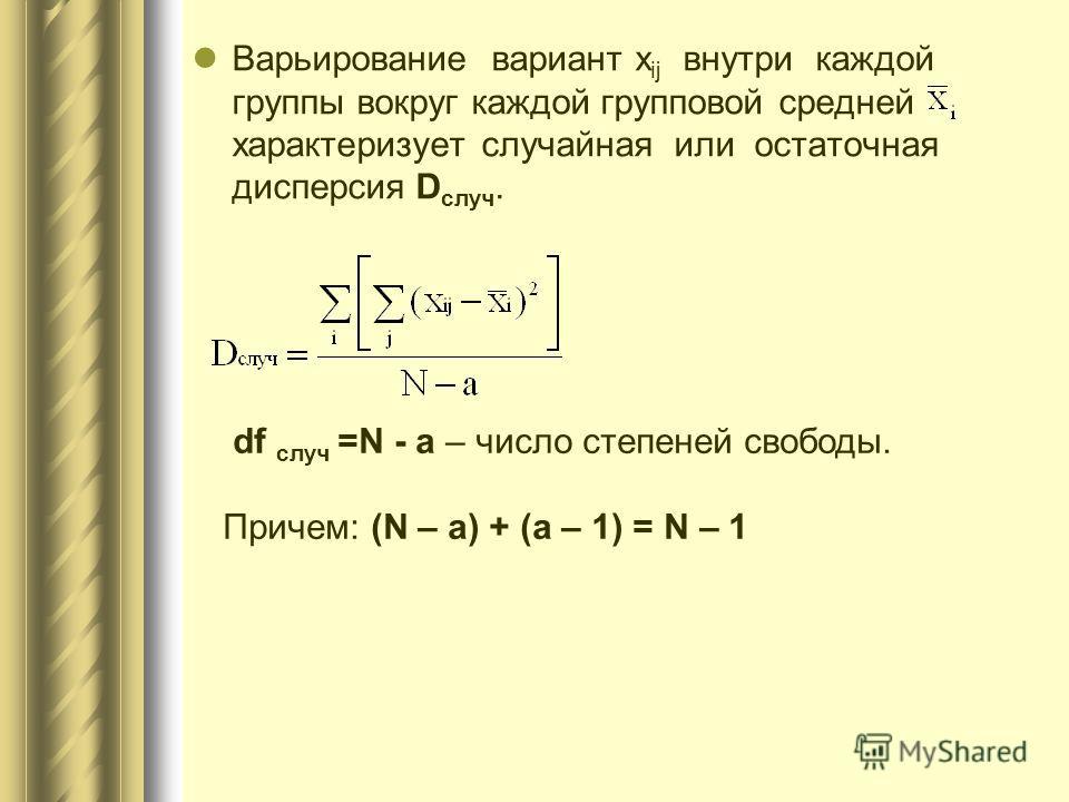Варьирование вариант х ij внутри каждой группы вокруг каждой групповой средней характеризует случайная или остаточная дисперсия D случ. df случ =N - a – число степеней свободы. Причем: (N – a) + (a – 1) = N – 1