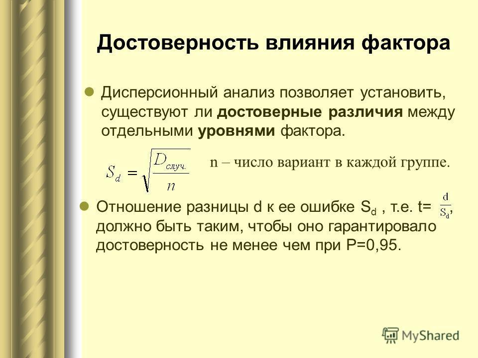 Достоверность влияния фактора Дисперсионный анализ позволяет установить, существуют ли достоверные различия между отдельными уровнями фактора. n – число вариант в каждой группе. Отношение разницы d к ее ошибке S d, т.е. t=, должно быть таким, чтобы о