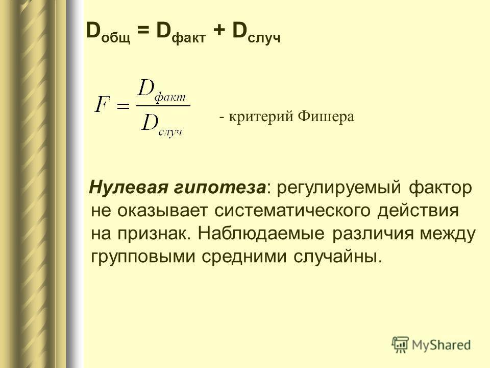 D общ = D факт + D случ - критерий Фишера Нулевая гипотеза: регулируемый фактор не оказывает систематического действия на признак. Наблюдаемые различия между групповыми средними случайны.