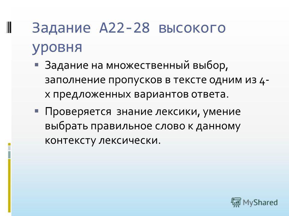 Задание А22-28 высокого уровня Задание на множественный выбор, заполнение пропусков в тексте одним из 4- х предложенных вариантов ответа. Проверяется знание лексики, умение выбрать правильное слово к данному контексту лексически.