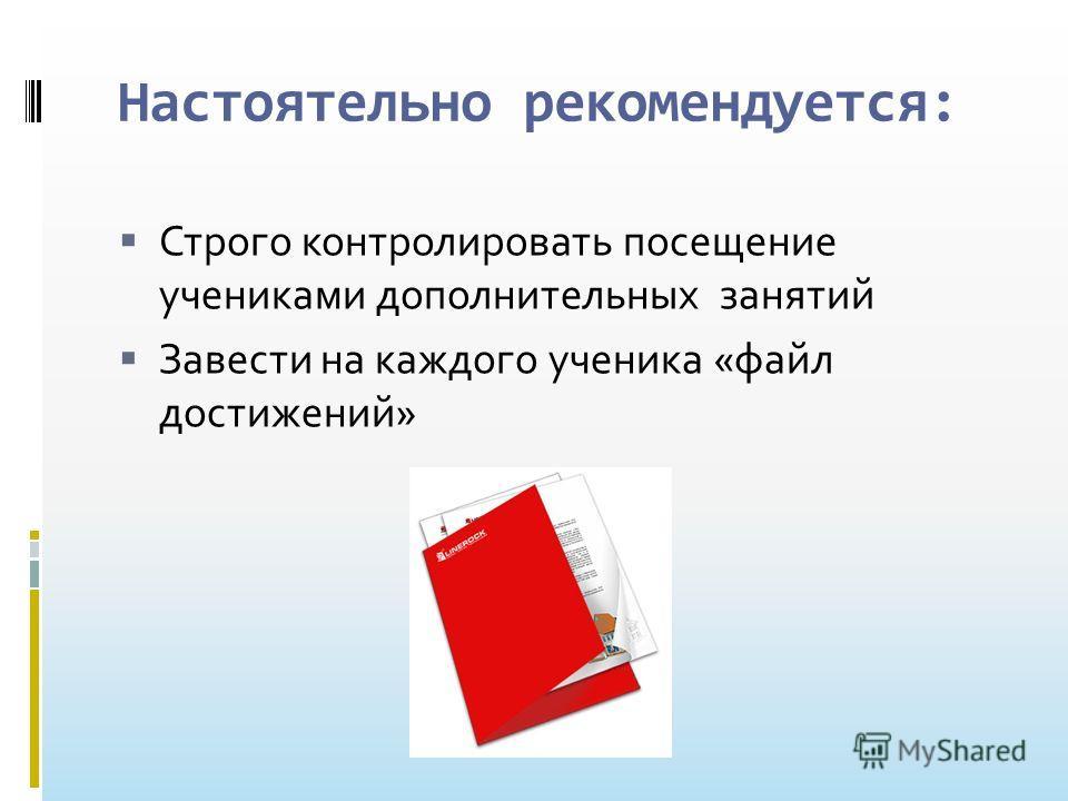 Настоятельно рекомендуется: Строго контролировать посещение учениками дополнительных занятий Завести на каждого ученика «файл достижений»