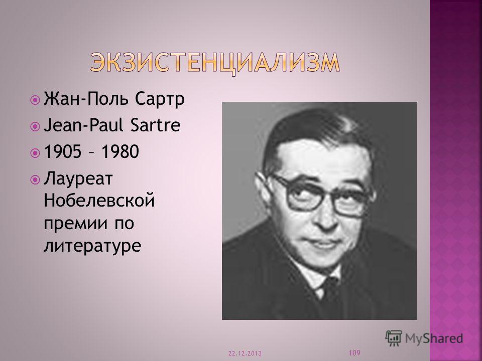 Жан-Поль Сартр Jean-Paul Sartre 1905 – 1980 Лауреат Нобелевской премии по литературе 22.12.2013 109