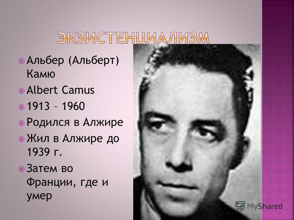 Альбер (Альберт) Камю Albert Camus 1913 – 1960 Родился в Алжире Жил в Алжире до 1939 г. Затем во Франции, где и умер 22.12.2013 112