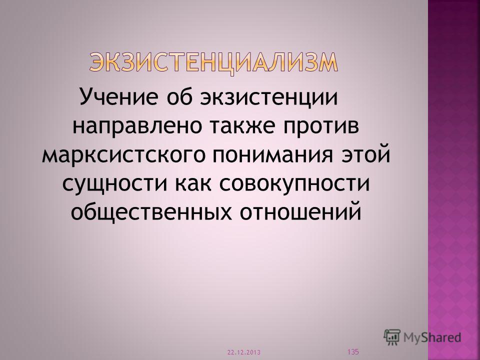 Учение об экзистенции направлено также против марксистского понимания этой сущности как совокупности общественных отношений 22.12.2013 135