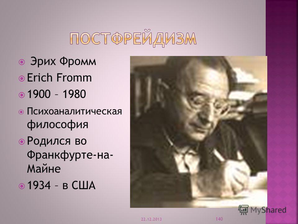 Эрих Фромм Erich Fromm 1900 – 1980 Психоаналитическая философия Родился во Франкфурте-на- Майне 1934 – в США 22.12.2013 140