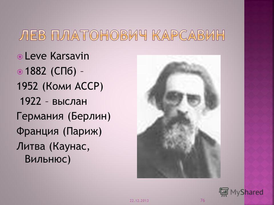 Leve Karsavin 1882 (СПб) – 1952 (Коми АССР) 1922 – выслан Германия (Берлин) Франция (Париж) Литва (Каунас, Вильнюс) 22.12.2013 76