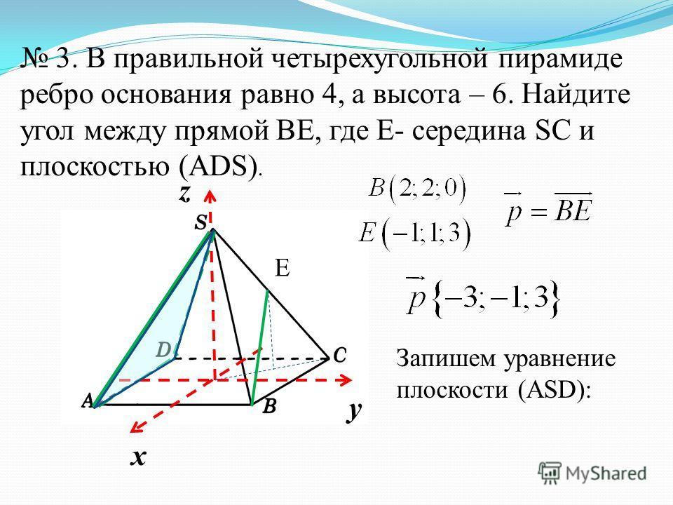 х y z 3. В правильной четырехугольной пирамиде ребро основания равно 4, а высота – 6. Найдите угол между прямой ВЕ, где Е- середина SC и плоскостью (АDS). E Запишем уравнение плоскости (АSD):