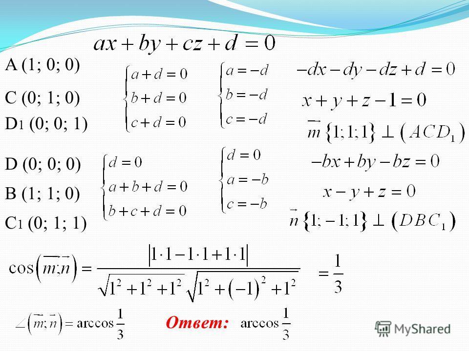 A (1; 0; 0) C (0; 1; 0) D 1 (0; 0; 1) D (0; 0; 0) B (1; 1; 0) C 1 (0; 1; 1) Ответ: