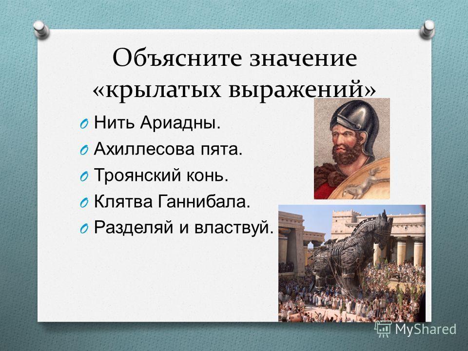 Объясните значение «крылатых выражений» O Нить Ариадны. O Ахиллесова пята. O Троянский конь. O Клятва Ганнибала. O Разделяй и властвуй.