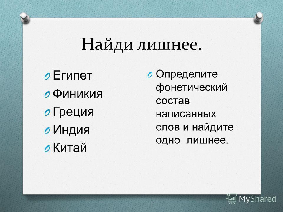 Найди лишнее. O Египет O Финикия O Греция O Индия O Китай O Определите фонетический состав написанных слов и найдите одно лишнее.