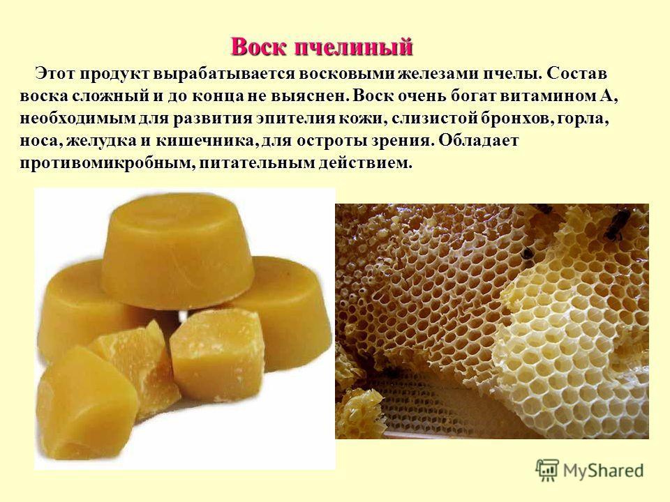 Воск пчелиный Этот продукт вырабатывается восковыми железами пчелы. Состав воска сложный и до конца не выяснен. Воск очень богат витамином А, необходимым для развития эпителия кожи, слизистой бронхов, горла, носа, желудка и кишечника, для остроты зре