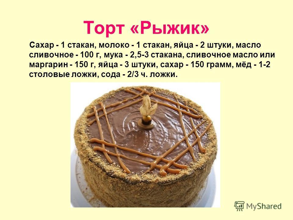 Торт «Рыжик» Сахар - 1 стакан, молоко - 1 стакан, яйца - 2 штуки, масло сливочное - 100 г, мука - 2,5-3 стакана, сливочное масло или маргарин - 150 г, яйца - 3 штуки, сахар - 150 грамм, мёд - 1-2 столовые ложки, сода - 2/3 ч. ложки.
