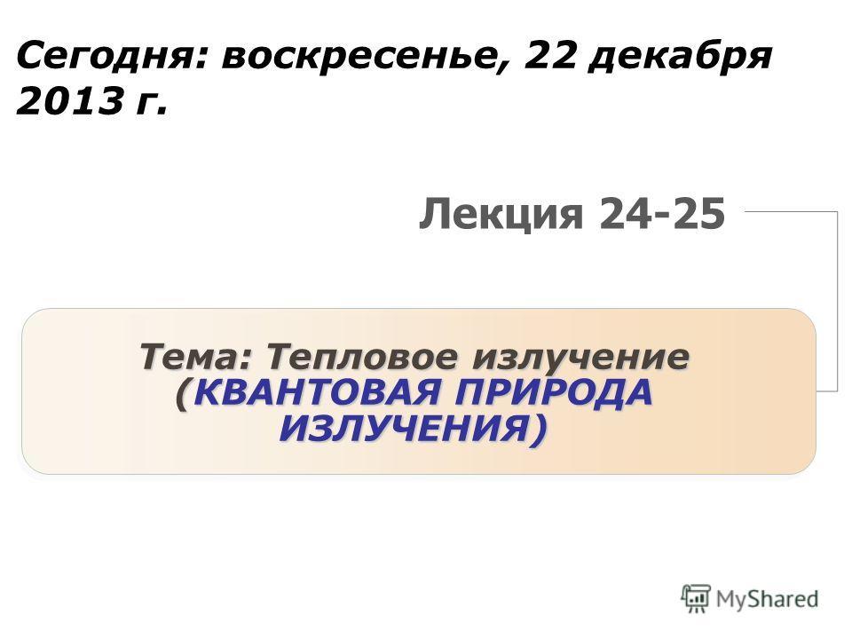 Лекция 24-25 Тема: Тепловое излучение (КВАНТОВАЯ ПРИРОДА ИЗЛУЧЕНИЯ) Сегодня: воскресенье, 22 декабря 2013 г.воскресенье, 22 декабря 2013 г.