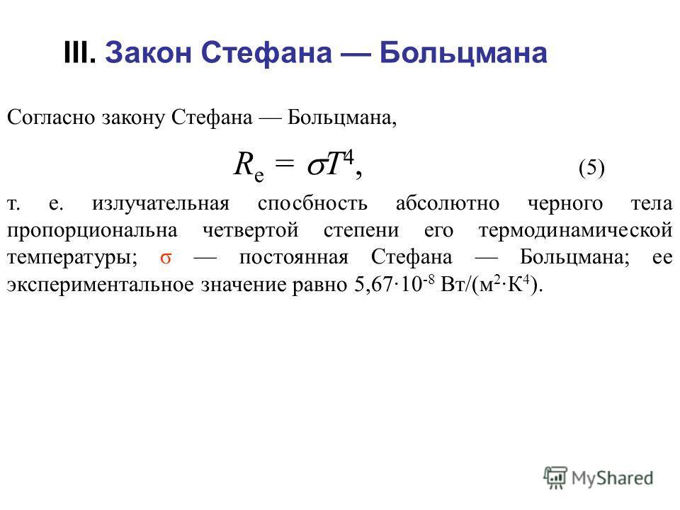 Согласно закону Стефана Больцмана, R e = T 4, (5) т. е. излучательная спосбность абсолютно черного тела пропорциональна четвертой степени его термодинамической температуры; σ постоянная Стефана Больцмана; ее экспериментальное значение равно 5,67·10 -