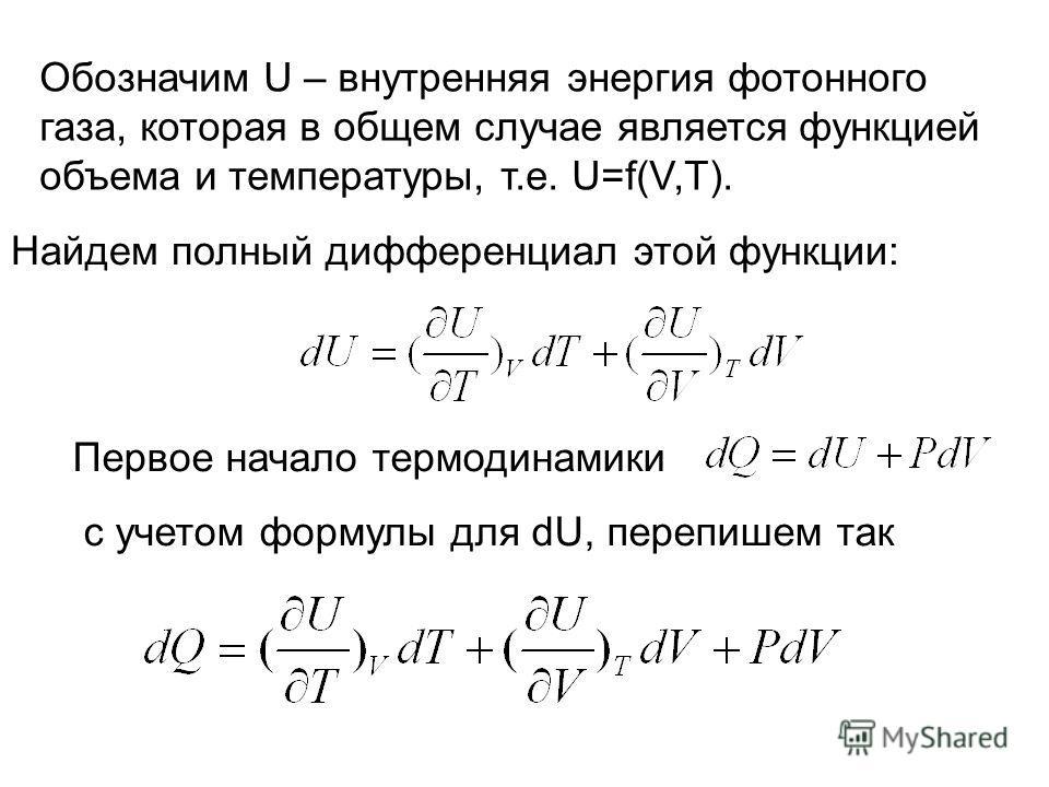 Обозначим U – внутренняя энергия фотонного газа, которая в общем случае является функцией объема и температуры, т.е. U=f(V,T). Найдем полный дифференциал этой функции: Первое начало термодинамики с учетом формулы для dU, перепишем так