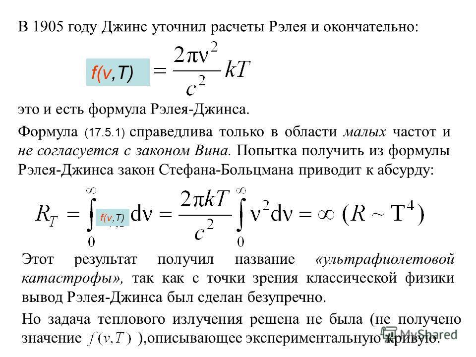 В 1905 году Джинс уточнил расчеты Рэлея и окончательно: это и есть формула Рэлея-Джинса. Формула (17.5.1) справедлива только в области малых частот и не согласуется с законом Вина. Попытка получить из формулы Рэлея-Джинса закон Стефана-Больцмана прив