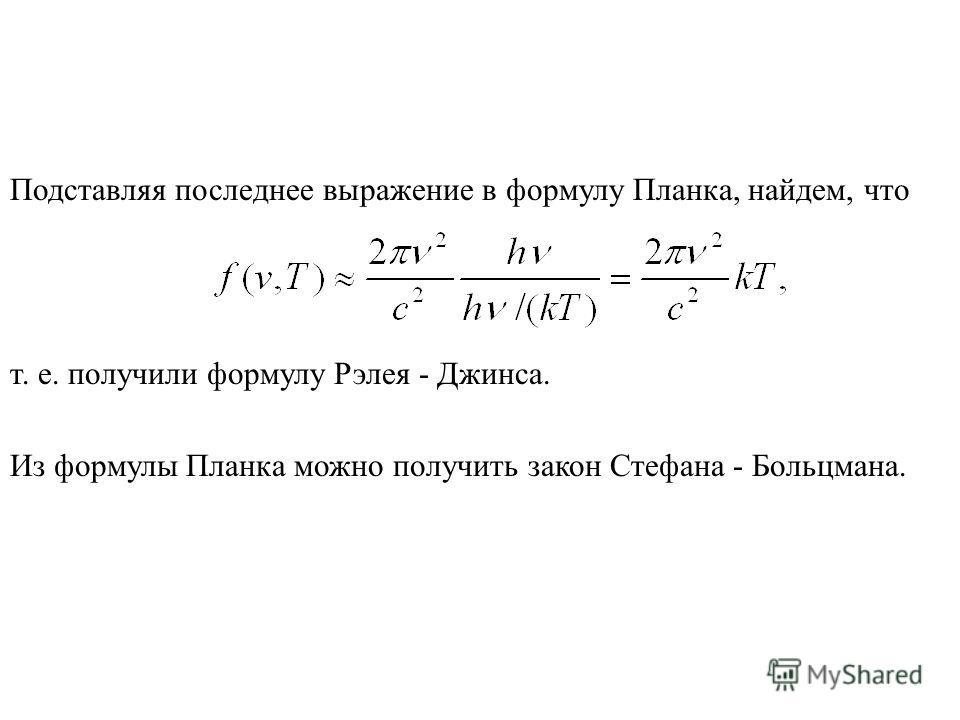 Подставляя последнее выражение в формулу Планка, найдем, что т. е. получили формулу Рэлея - Джинса. Из формулы Планка можно получить закон Стефана - Больцмана.