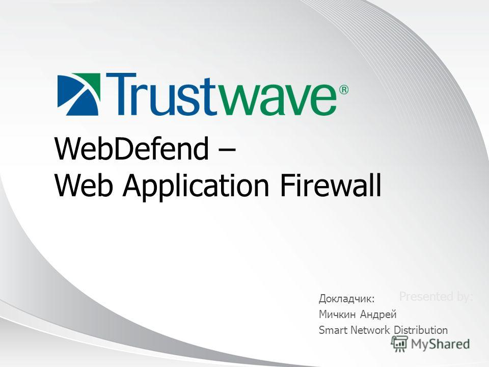 © 2012 Presented by: WebDefend – Web Application Firewall Докладчик: Мичкин Андрей Smart Network Distribution