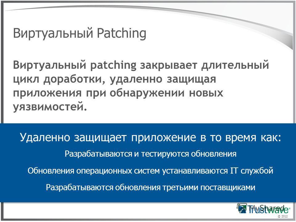 © 2012 Виртуальный Patching Удаленно защищает приложение в то время как: Разрабатываются и тестируются обновления Обновления операционных систем устанавливаются IT службой Разрабатываются обновления третьими поставщиками Виртуальный patching закрывае