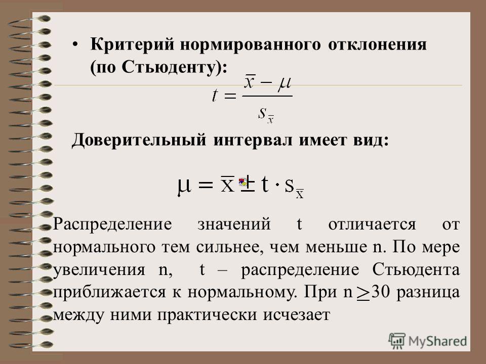 Критерий нормированного отклонения (по Стьюденту): Доверительный интервал имеет вид: Распределение значений t отличается от нормального тем сильнее, чем меньше n. По мере увеличения n, t – распределение Стьюдента приближается к нормальному. При n 30