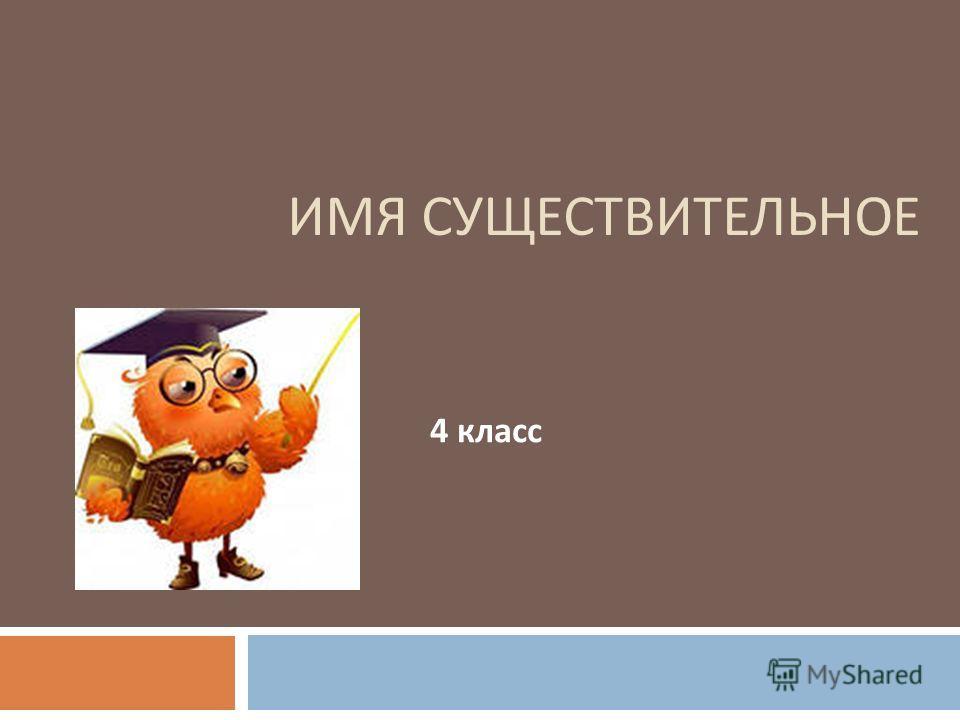 ИМЯ СУЩЕСТВИТЕЛЬНОЕ 4 класс