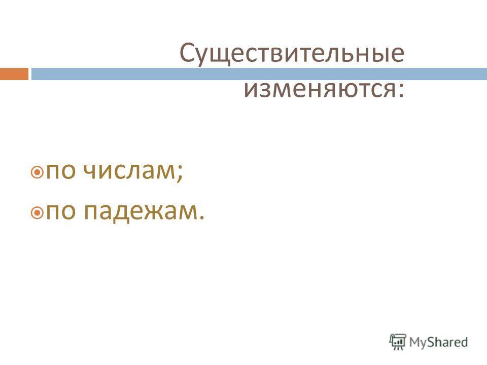 Существительные изменяются : по числам ; по падежам.