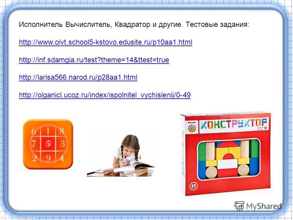 Исполнитель Вычислитель, Квадратор и другие. Тестовые задания: http://www.oivt.school5-kstovo.edusite.ru/p10aa1.html http://inf.sdamgia.ru/test?theme=14&ttest=true http://larisa566.narod.ru/p28aa1.html http://olganicl.ucoz.ru/index/ispolnitel_vychisl