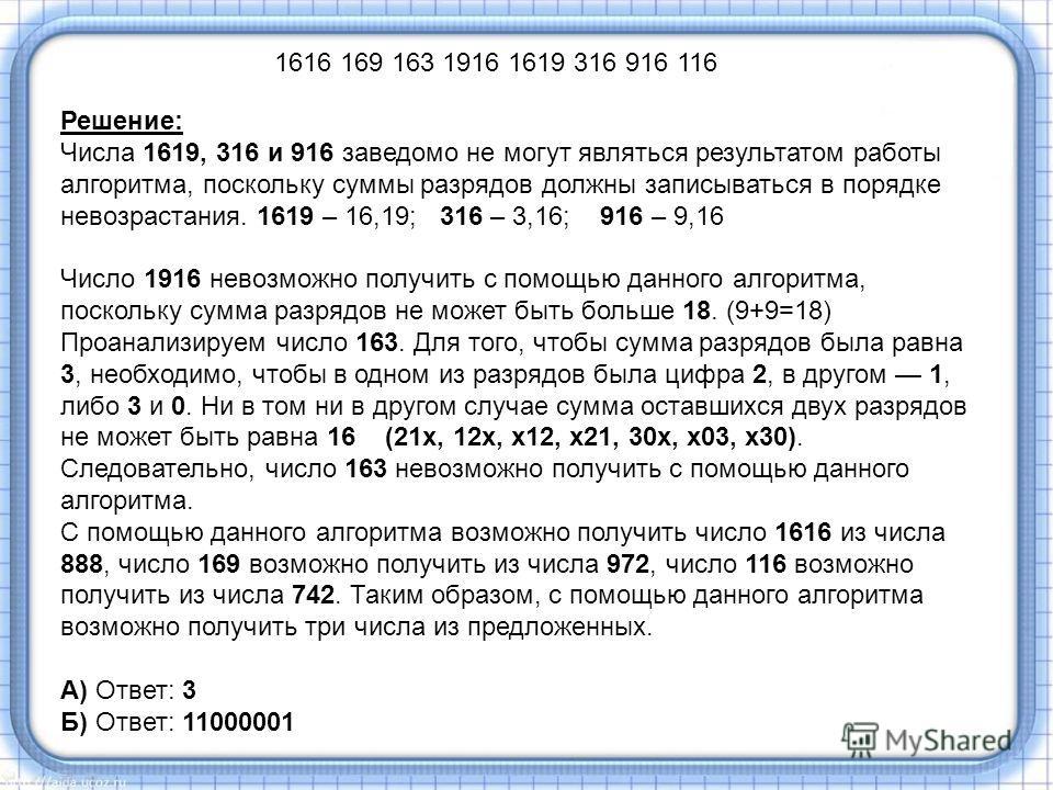 Решение: Числа 1619, 316 и 916 заведомо не могут являться результатом работы алгоритма, поскольку суммы разрядов должны записываться в порядке невозрастания. 1619 – 16,19; 316 – 3,16; 916 – 9,16 Число 1916 невозможно получить с помощью данного алгори