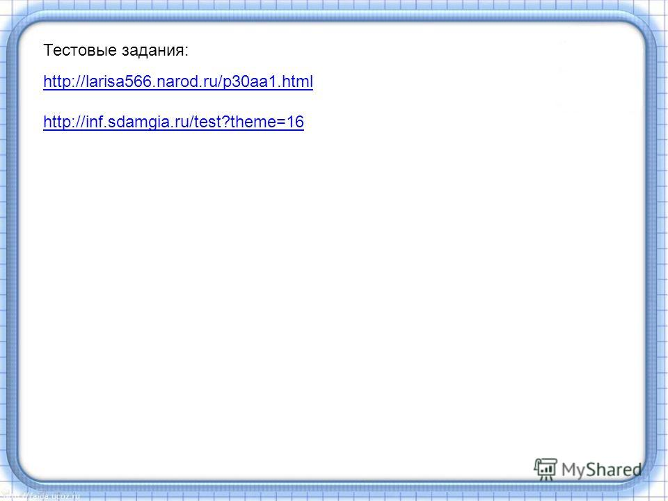 Тестовые задания: http://larisa566.narod.ru/p30aa1.html http://inf.sdamgia.ru/test?theme=16