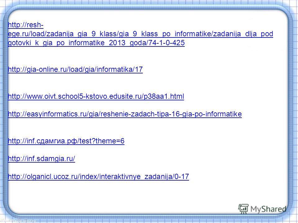 http://resh- ege.ru/load/zadanija_gia_9_klass/gia_9_klass_po_informatike/zadanija_dlja_pod gotovki_k_gia_po_informatike_2013_goda/74-1-0-425 http://gia-online.ru/load/gia/informatika/17 http://www.oivt.school5-kstovo.edusite.ru/p38aa1.html http://eas