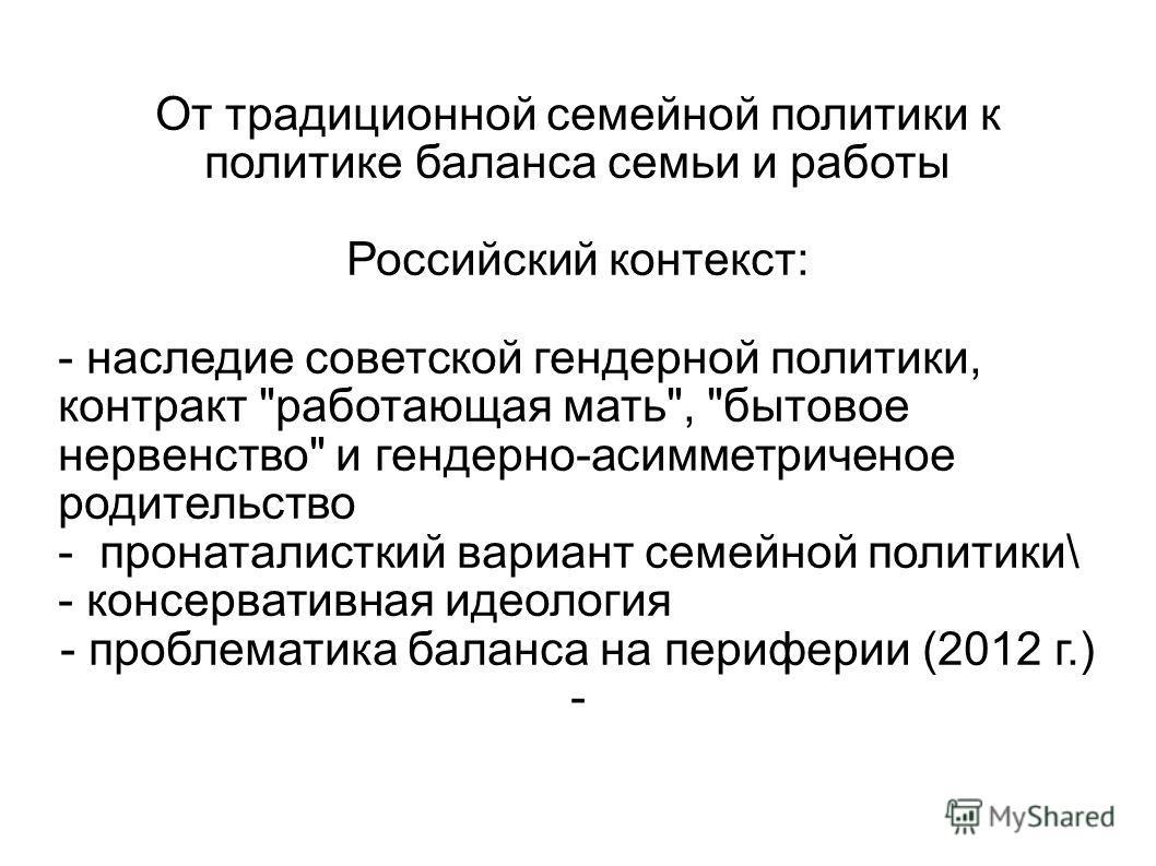 От традиционной семейной политики к политике баланса семьи и работы Российский контекст: - наследие советской гендерной политики, контракт