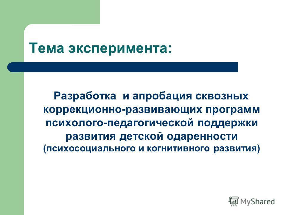 Тема эксперимента: Разработка и апробация сквозных коррекционно-развивающих программ психолого-педагогической поддержки развития детской одаренности (психосоциального и когнитивного развития)